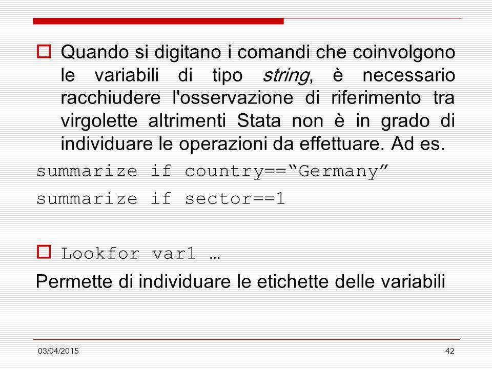 03/04/201542  Quando si digitano i comandi che coinvolgono le variabili di tipo string, è necessario racchiudere l osservazione di riferimento tra virgolette altrimenti Stata non è in grado di individuare le operazioni da effettuare.