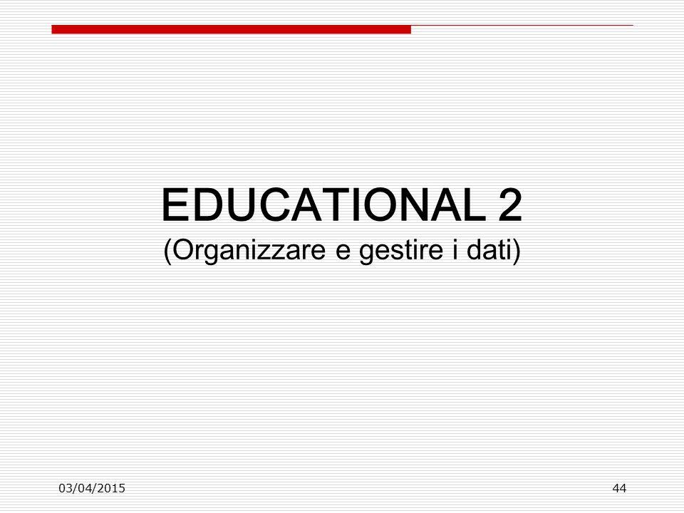 03/04/201544 EDUCATIONAL 2 (Organizzare e gestire i dati)