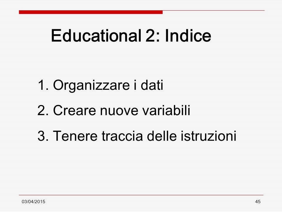 03/04/201545 Educational 2: Indice 1. Organizzare i dati 2. Creare nuove variabili 3. Tenere traccia delle istruzioni