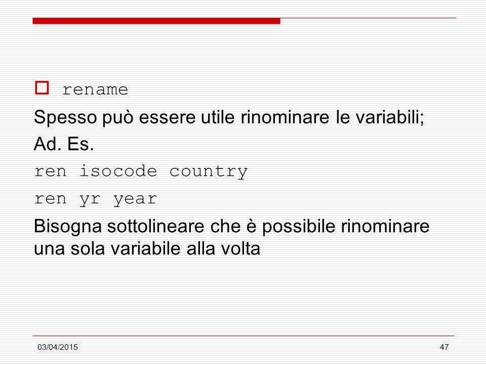 03/04/201547  rename Spesso può essere utile rinominare le variabili; Ad. Es. ren isocode country ren yr year Bisogna sottolineare che è possibile ri