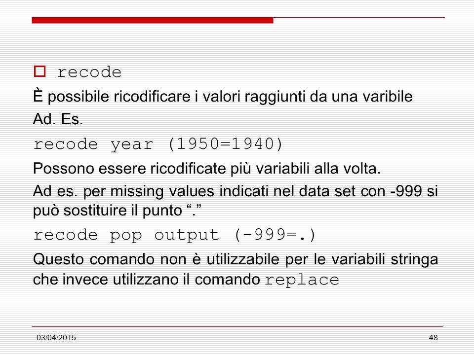 03/04/201548  recode È possibile ricodificare i valori raggiunti da una varibile Ad. Es. recode year (1950=1940) Possono essere ricodificate più vari