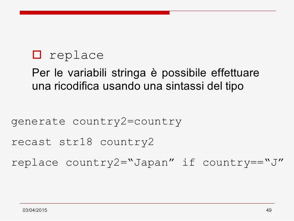 03/04/201549  replace Per le variabili stringa è possibile effettuare una ricodifica usando una sintassi del tipo generate country2=country recast str18 country2 replace country2= Japan if country== J