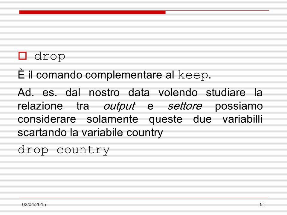 03/04/201551  drop È il comando complementare al keep. Ad. es. dal nostro data volendo studiare la relazione tra output e settore possiamo considerar