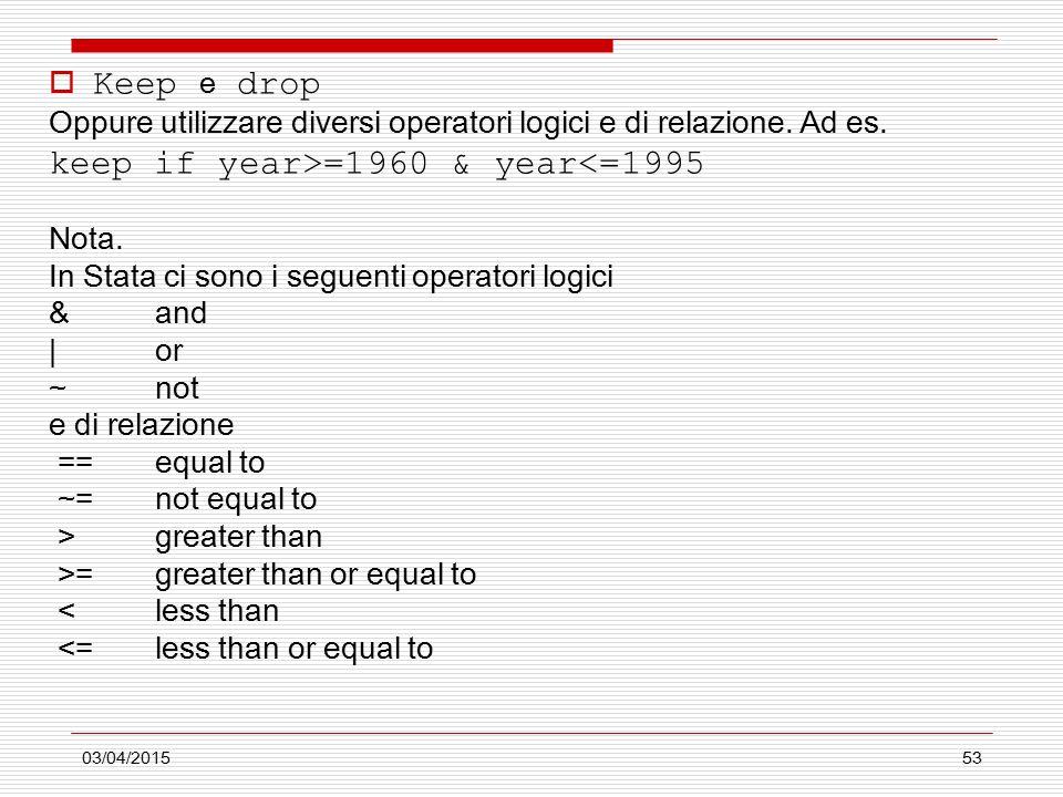 03/04/201553  Keep e drop Oppure utilizzare diversi operatori logici e di relazione. Ad es. keep if year>=1960 & year<=1995 Nota. In Stata ci sono i