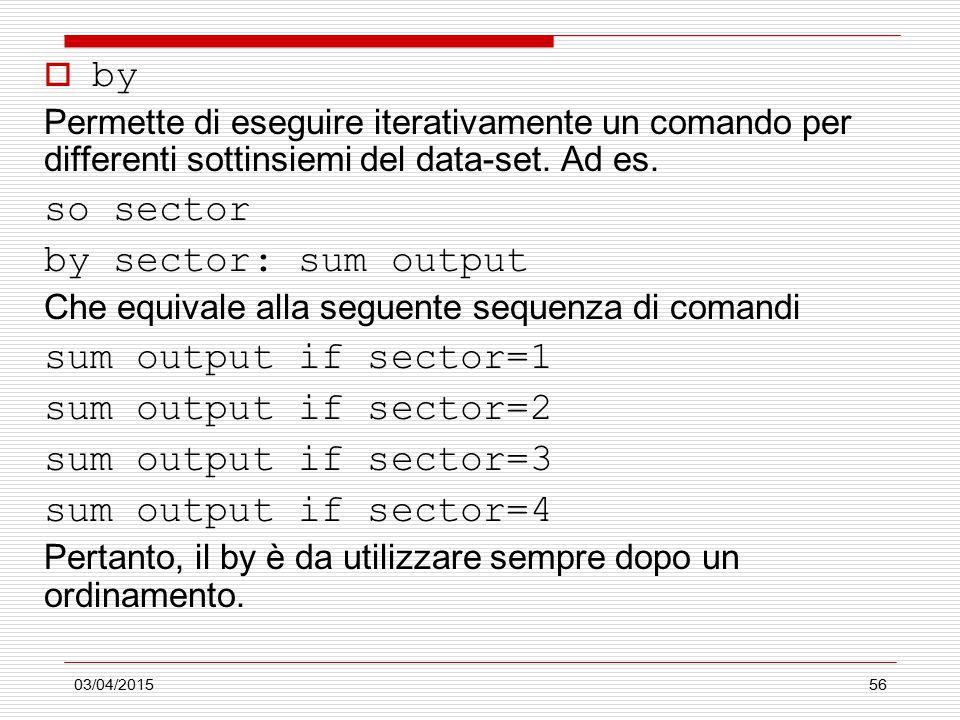 03/04/201556  by Permette di eseguire iterativamente un comando per differenti sottinsiemi del data-set. Ad es. so sector by sector: sum output Che e