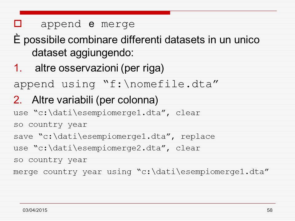 03/04/201558  append e merge È possibile combinare differenti datasets in un unico dataset aggiungendo: 1. altre osservazioni (per riga) append using