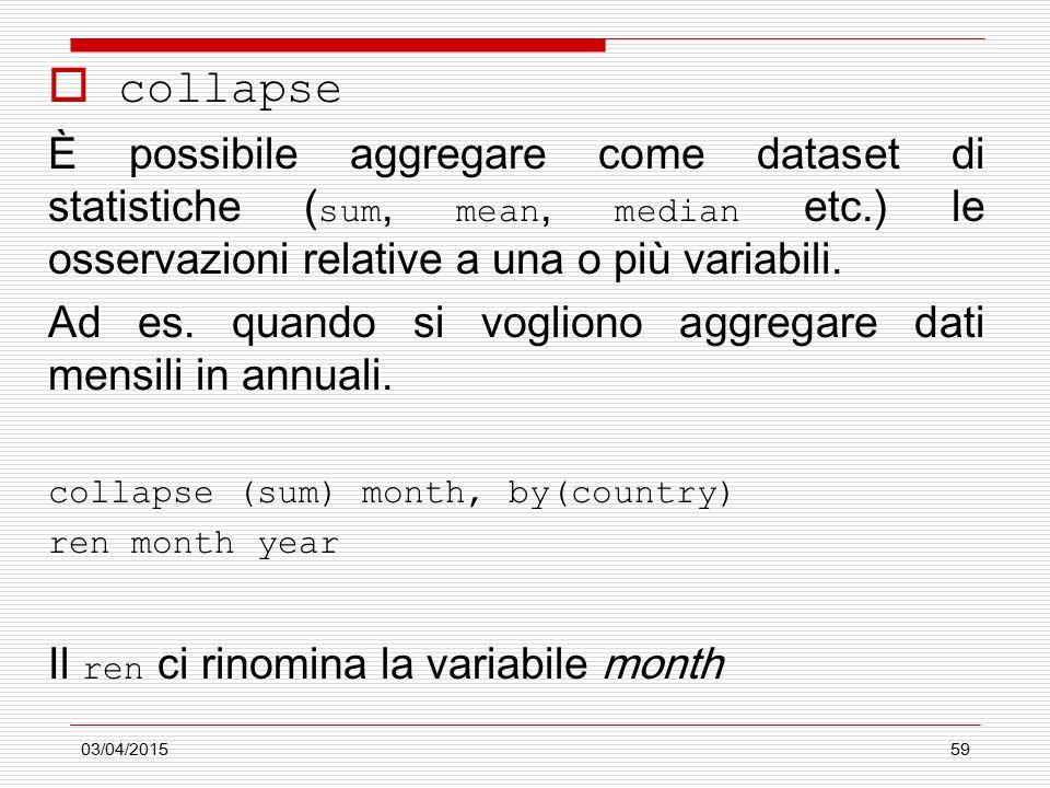 03/04/201559  collapse È possibile aggregare come dataset di statistiche ( sum, mean, median etc.) le osservazioni relative a una o più variabili.