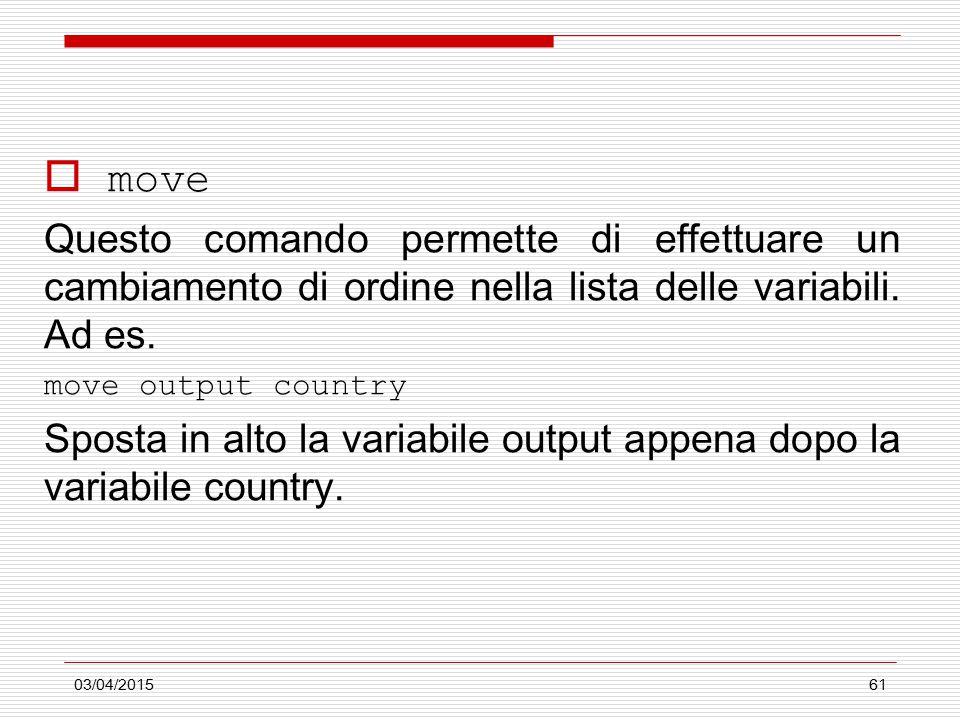 03/04/201561  move Questo comando permette di effettuare un cambiamento di ordine nella lista delle variabili. Ad es. move output country Sposta in a