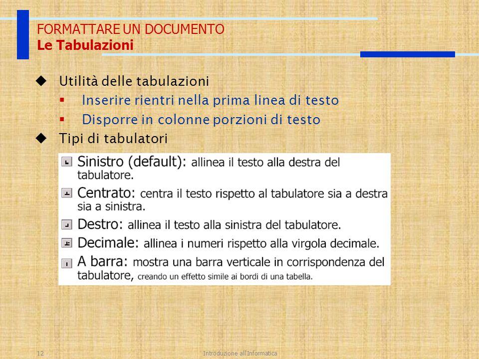 Introduzione all'Informatica12 FORMATTARE UN DOCUMENTO Le Tabulazioni  Utilità delle tabulazioni  Inserire rientri nella prima linea di testo  Disp