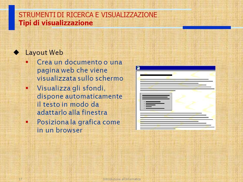 Introduzione all'Informatica17 STRUMENTI DI RICERCA E VISUALIZZAZIONE Tipi di visualizzazione  Layout Web  Crea un documento o una pagina web che vi