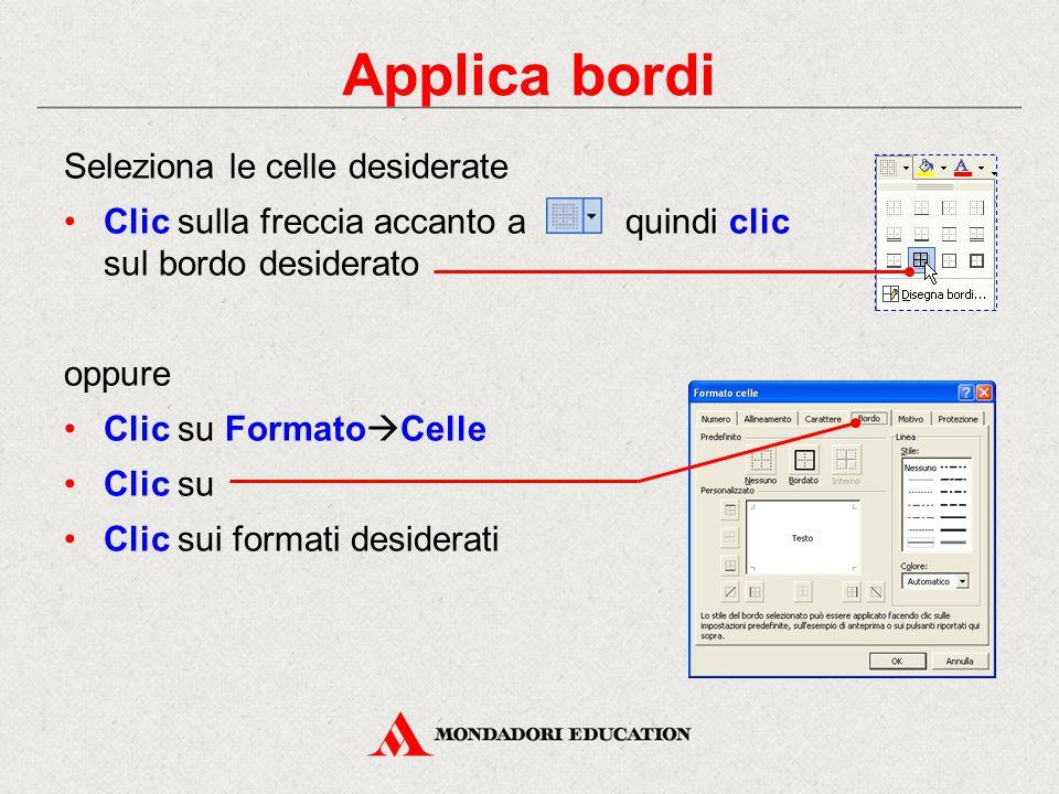 Applica bordi Seleziona le celle desiderate Clic sulla freccia accanto a quindi clic sul bordo desiderato oppure Clic su Formato  Celle Clic su Clic sui formati desiderati