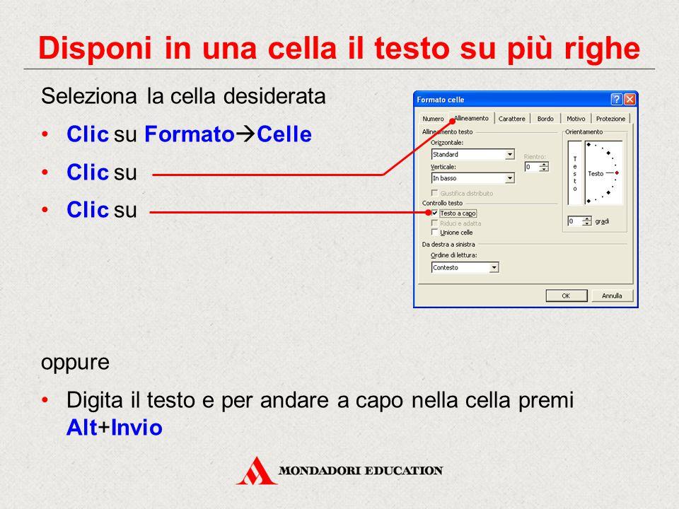 Disponi in una cella il testo su più righe Seleziona la cella desiderata Clic su Formato  Celle Clic su oppure Digita il testo e per andare a capo nella cella premi Alt+Invio