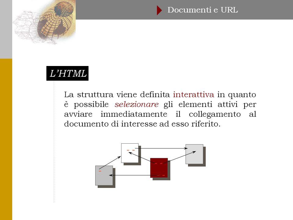 L'HTML Documenti e URL  La struttura viene definita interattiva in quanto è possibile selezionare gli elementi attivi per avviare immediatamente il collegamento al documento di interesse ad esso riferito.
