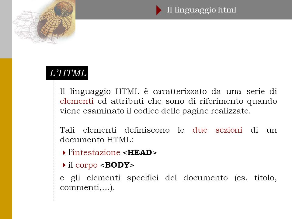 L'HTML Il linguaggio html  Il linguaggio HTML è caratterizzato da una serie di elementi ed attributi che sono di riferimento quando viene esaminato il codice delle pagine realizzate.