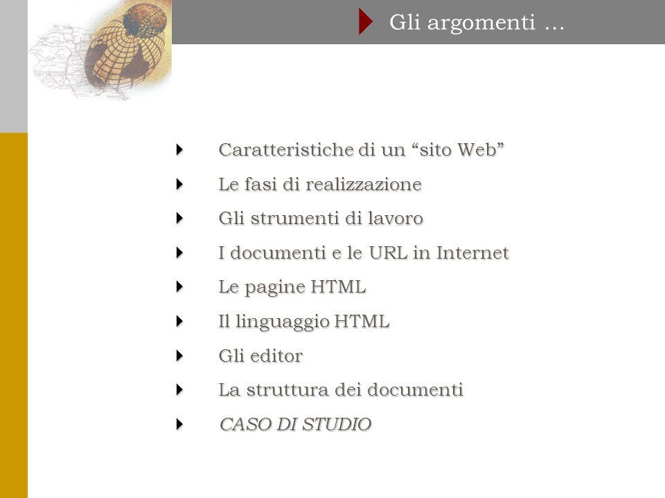  Caratteristiche di un sito Web  Le fasi di realizzazione  Gli strumenti di lavoro  I documenti e le URL in Internet  Le pagine HTML  Il linguaggio HTML  Gli editor  La struttura dei documenti  CASO DI STUDIO Gli argomenti … 
