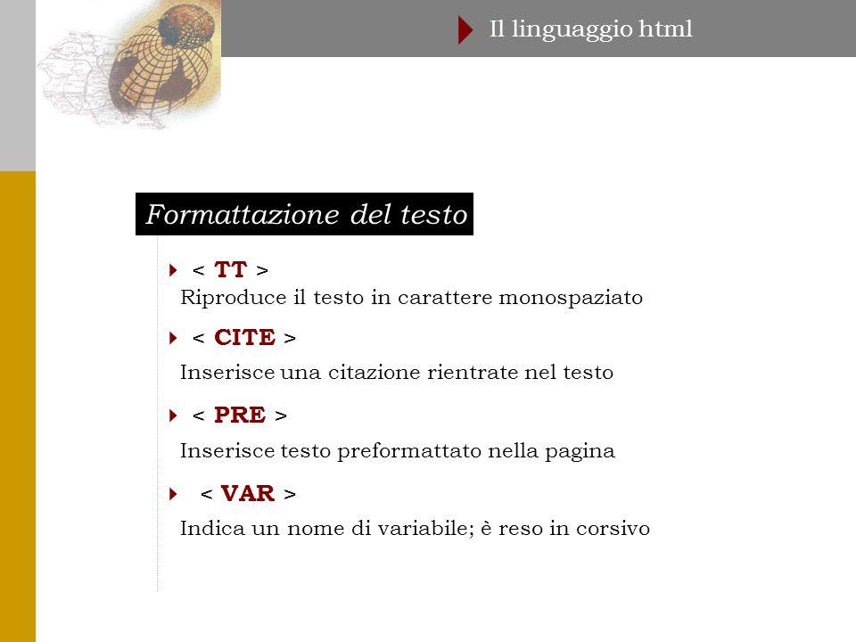 Formattazione del testo Il linguaggio html   Riproduce il testo in carattere monospaziato  Inserisce una citazione rientrate nel testo  Inserisce testo preformattato nella pagina  Indica un nome di variabile; è reso in corsivo