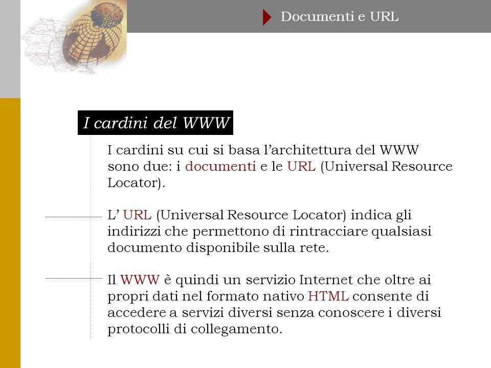 I cardini del WWW Documenti e URL  I cardini su cui si basa l'architettura del WWW sono due: i documenti e le URL (Universal Resource Locator).