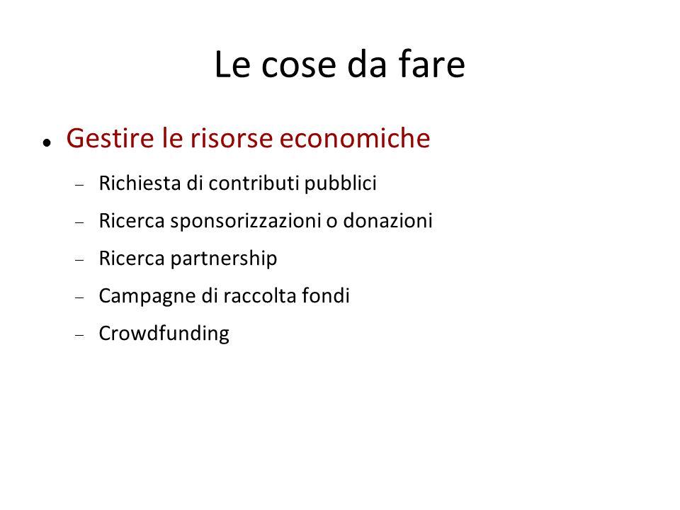 Le cose da fare Gestire le risorse economiche  Richiesta di contributi pubblici  Ricerca sponsorizzazioni o donazioni  Ricerca partnership  Campagne di raccolta fondi  Crowdfunding
