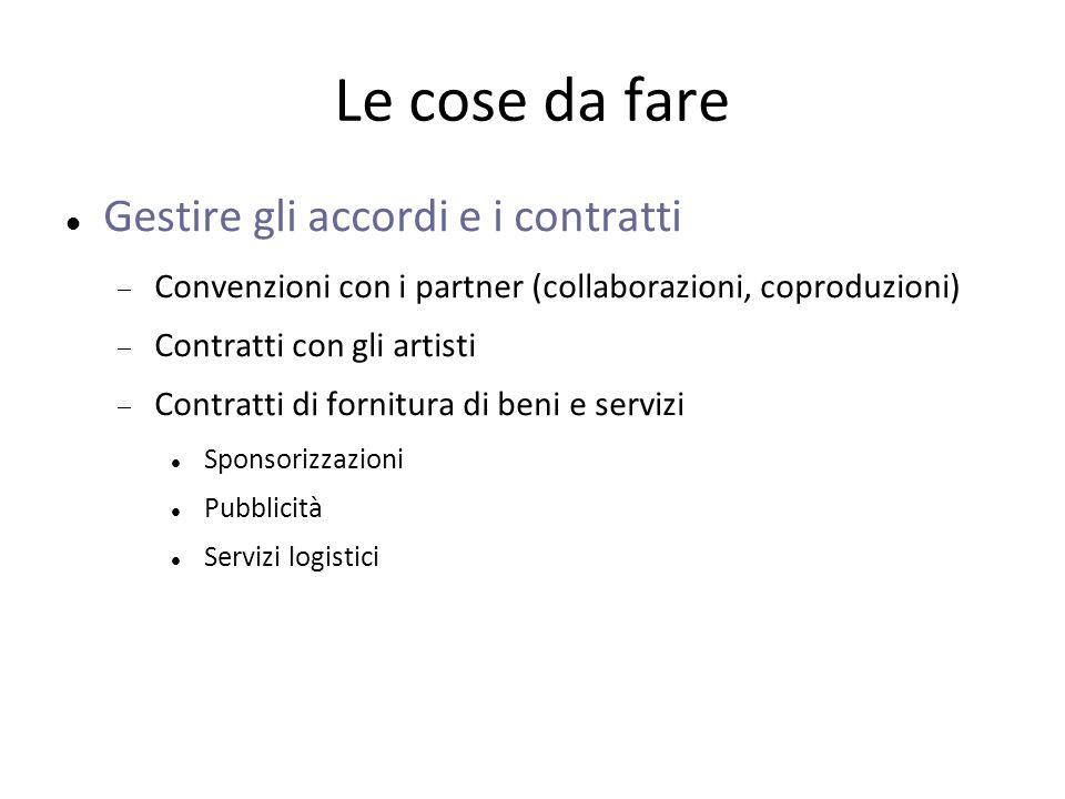 Le cose da fare Gestire gli accordi e i contratti  Convenzioni con i partner (collaborazioni, coproduzioni)  Contratti con gli artisti  Contratti di fornitura di beni e servizi Sponsorizzazioni Pubblicità Servizi logistici