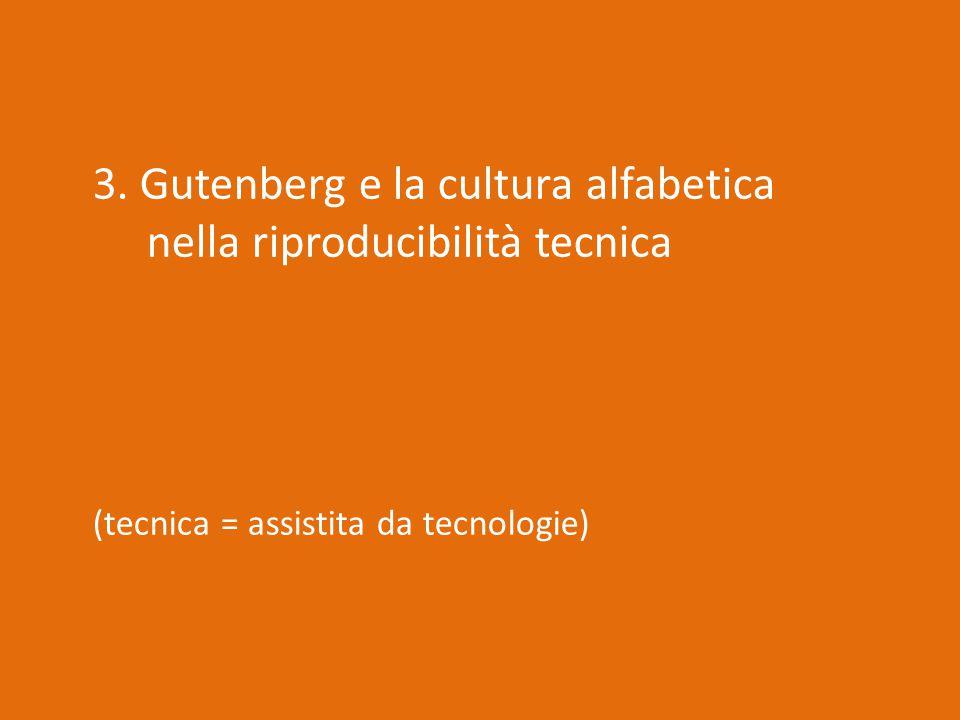 3. Gutenberg e la cultura alfabetica nella riproducibilità tecnica (tecnica = assistita da tecnologie)