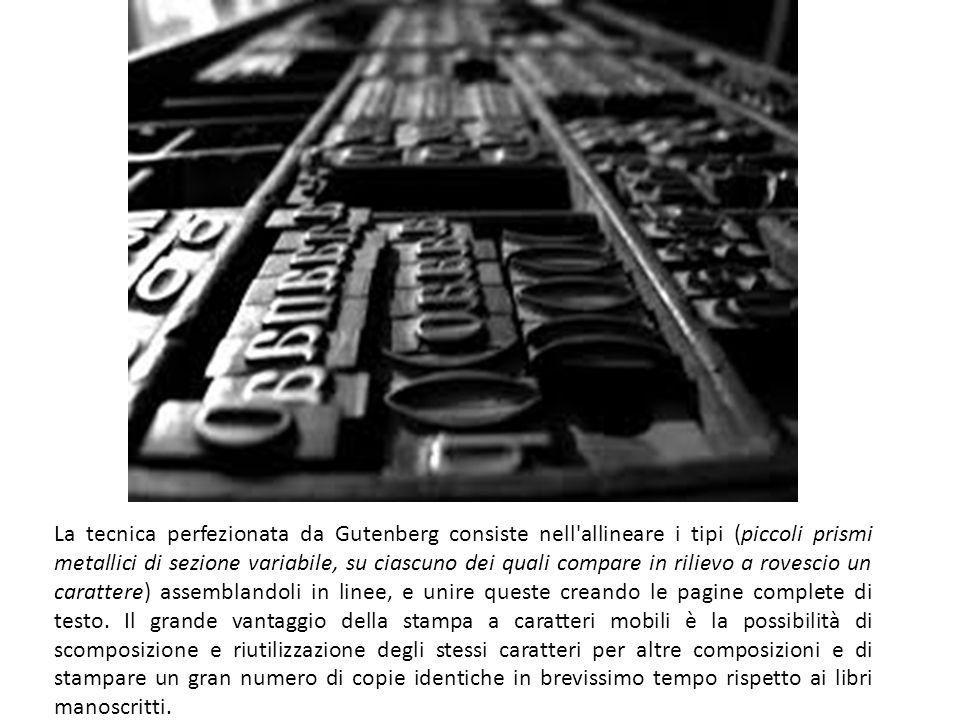La tecnica perfezionata da Gutenberg consiste nell allineare i tipi (piccoli prismi metallici di sezione variabile, su ciascuno dei quali compare in rilievo a rovescio un carattere) assemblandoli in linee, e unire queste creando le pagine complete di testo.