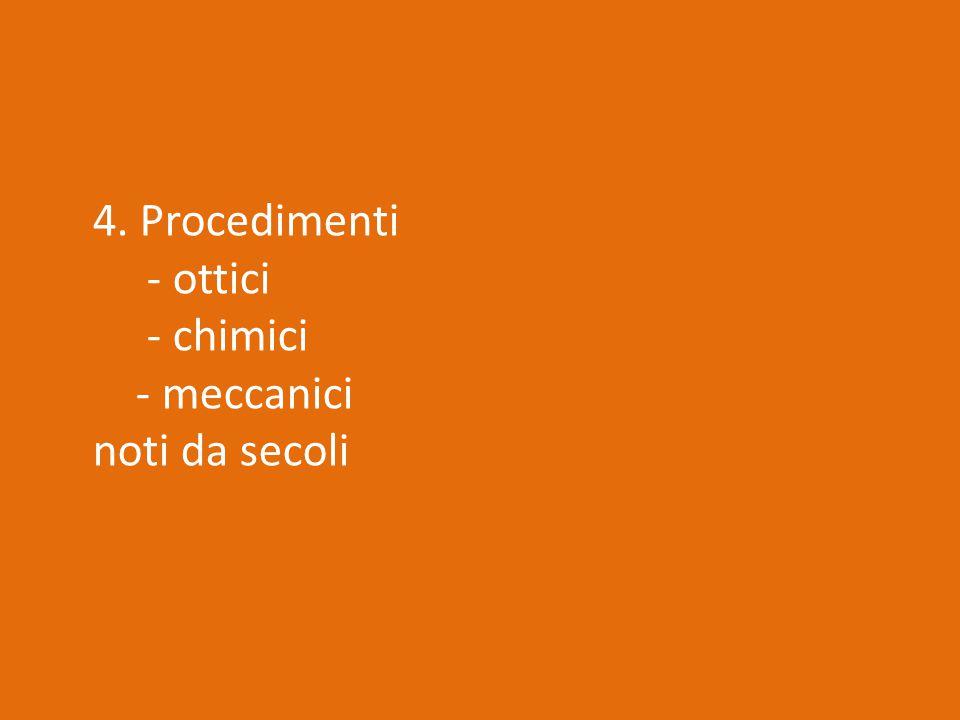 4. Procedimenti - ottici - chimici - meccanici noti da secoli