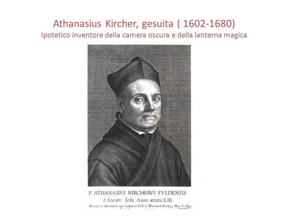 Athanasius Kircher, gesuita ( 1602-1680) Ipotetico inventore della camera oscura e della lanterna magica