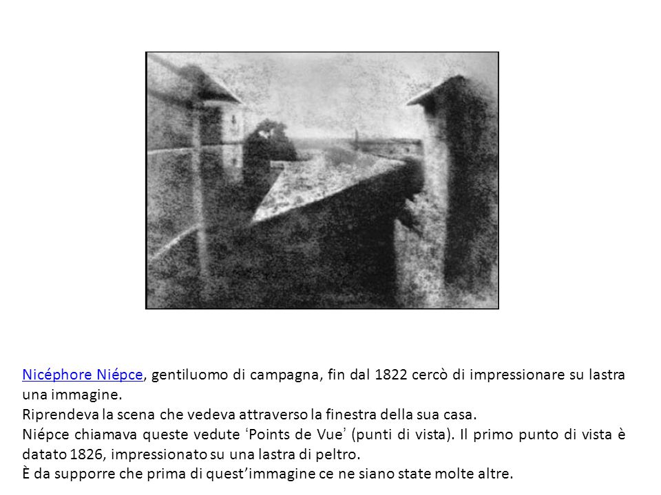 Nicéphore NiépceNicéphore Niépce, gentiluomo di campagna, fin dal 1822 cercò di impressionare su lastra una immagine.