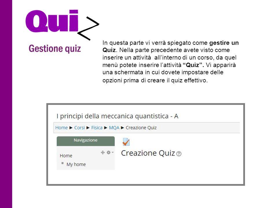In questa parte vi verrà spiegato come gestire un Quiz. Nella parte precedente avete visto come inserire un attività all'interno di un corso, da quel
