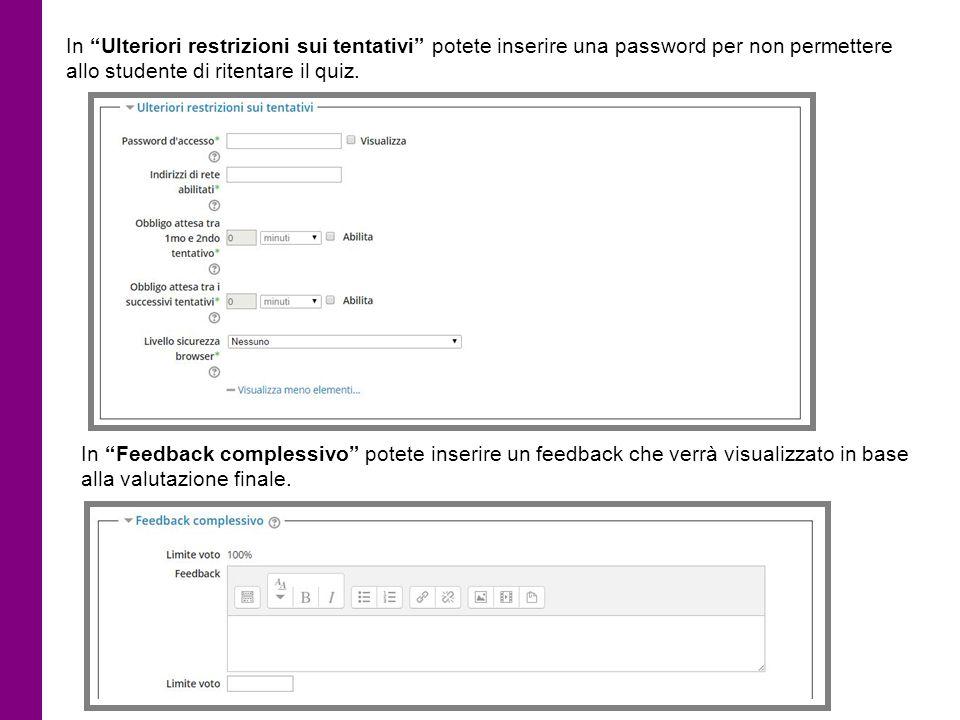 """In """"Ulteriori restrizioni sui tentativi"""" potete inserire una password per non permettere allo studente di ritentare il quiz. In """"Feedback complessivo"""""""