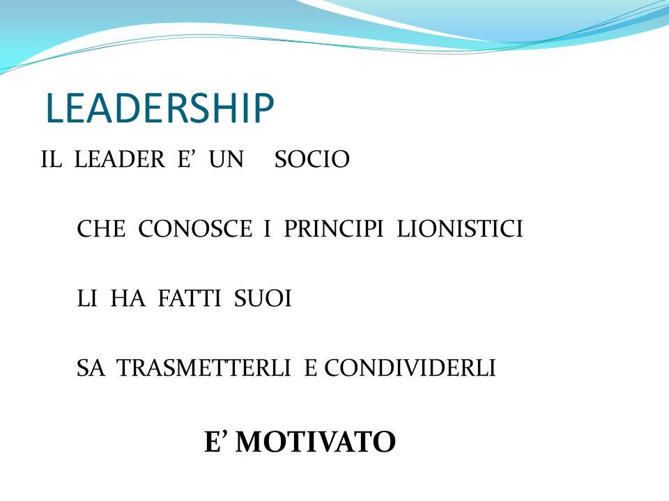 LEADERSHIP IL LEADER E' UN SOCIO CHE CONOSCE I PRINCIPI LIONISTICI LI HA FATTI SUOI SA TRASMETTERLI E CONDIVIDERLI E' MOTIVATO