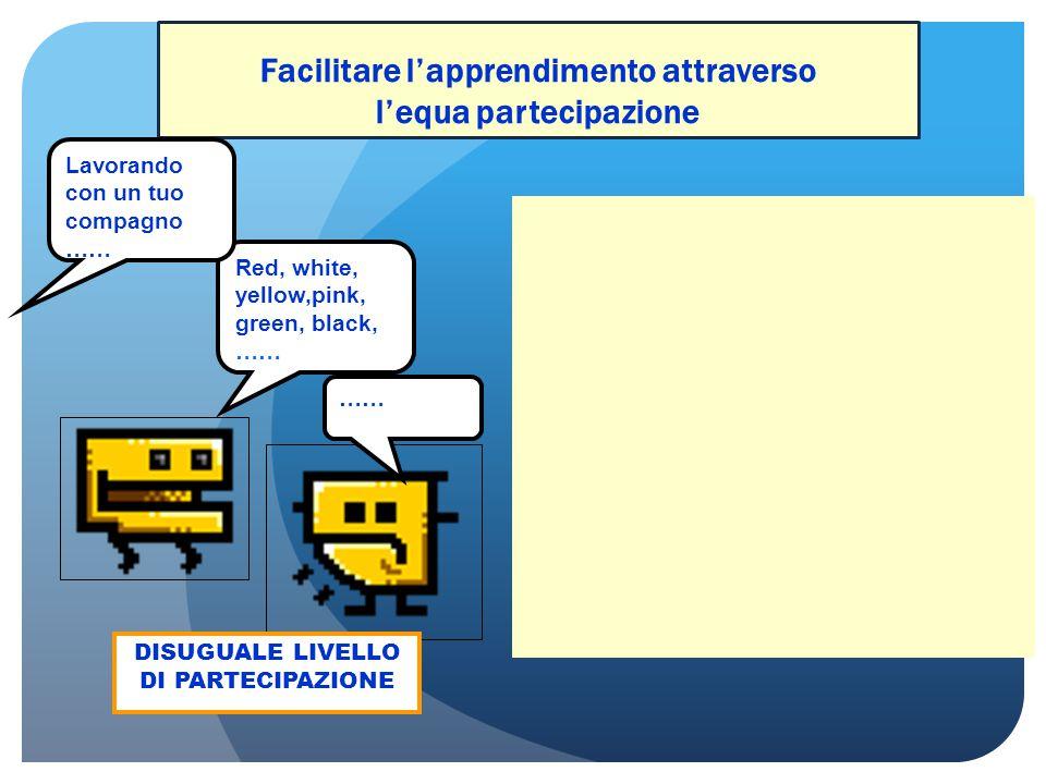 Facilitare l'apprendimento attraverso l'equa partecipazione PARI LIVELLO DI PARTECIPAZIONE DISUGUALE LIVELLO DI PARTECIPAZIONE Red, white, yellow,pink