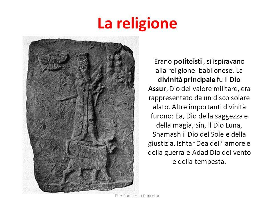 La religione Erano politeisti, si ispiravano alla religione babilonese. La divinità principale fu il Dio Assur, Dio del valore militare, era rappresen
