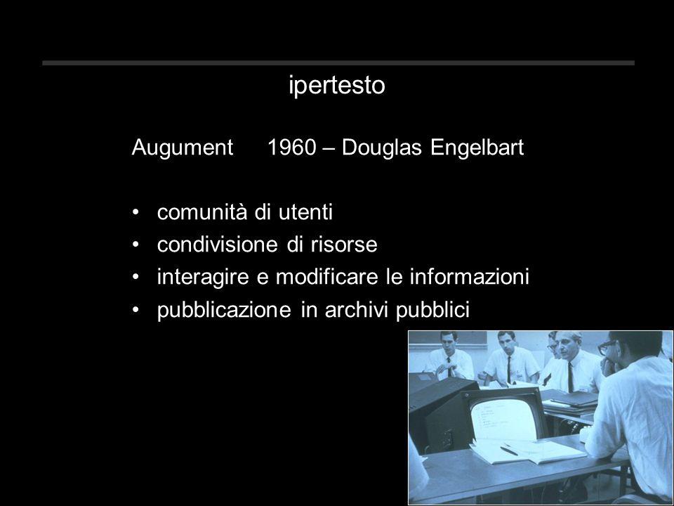ipertesto Augument1960 – Douglas Engelbart comunità di utenti condivisione di risorse interagire e modificare le informazioni pubblicazione in archivi pubblici