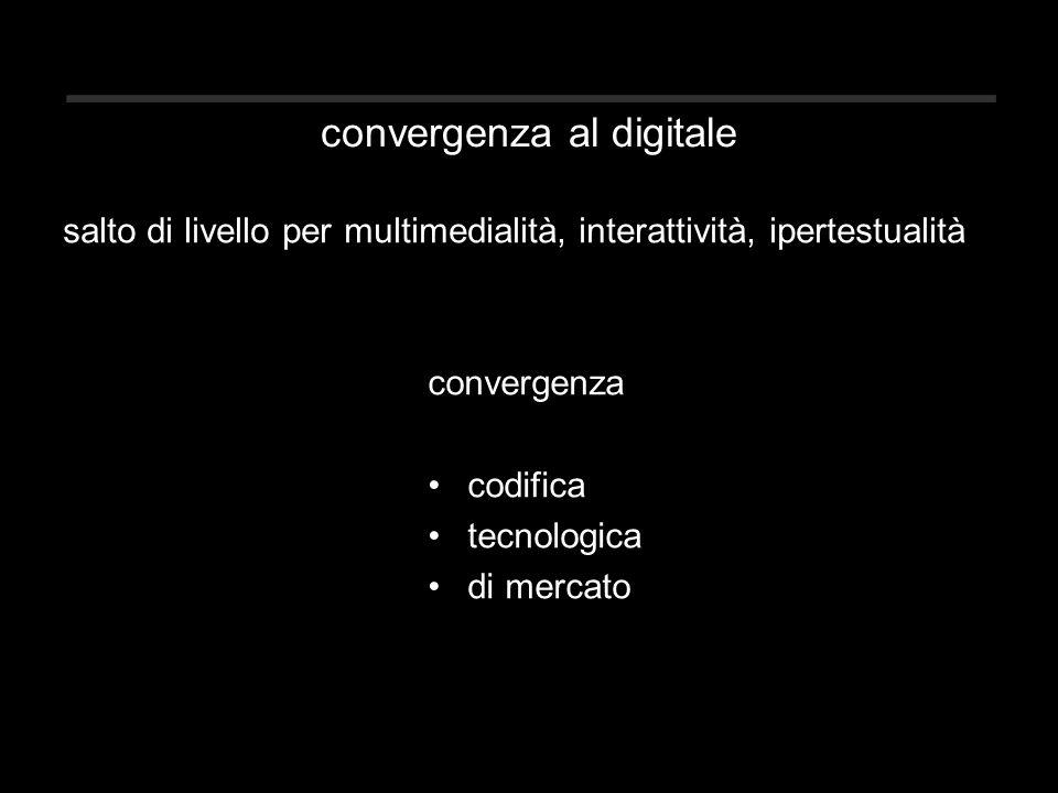 convergenza al digitale salto di livello per multimedialità, interattività, ipertestualità convergenza codifica tecnologica di mercato