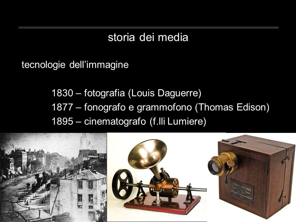 storia dei media tecnologie dell'immagine 1830 – fotografia (Louis Daguerre) 1877 – fonografo e grammofono (Thomas Edison) 1895 – cinematografo (f.lli Lumiere)
