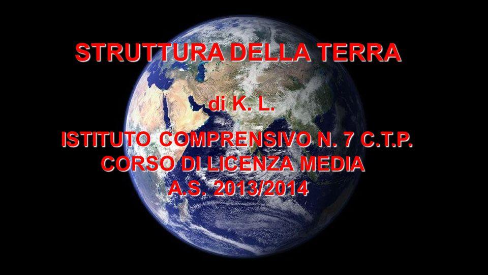 STRUTTURA DELLA TERRA di K. L. ISTITUTO COMPRENSIVO N. 7 C.T.P. CORSO DI LICENZA MEDIA CORSO DI LICENZA MEDIA A.S. 2013/2014 A.S. 2013/2014