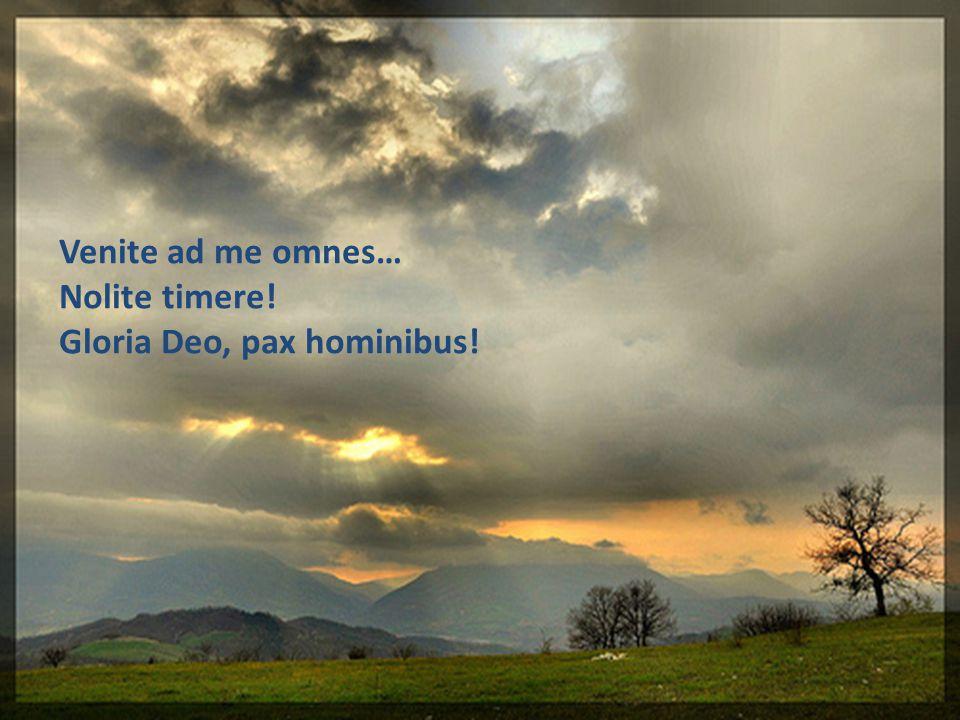 Venite ad me omnes… Nolite timere! Gloria Deo, pax hominibus!