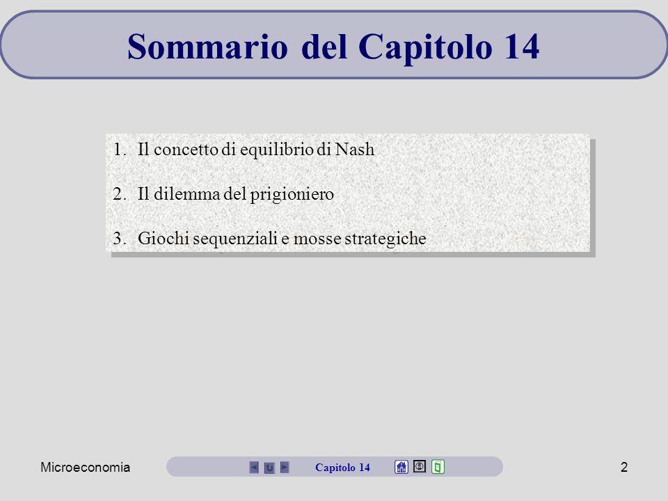 Microeconomia2 Sommario del Capitolo 14 1.Il concetto di equilibrio di Nash 2.Il dilemma del prigioniero 3.Giochi sequenziali e mosse strategiche 1.Il