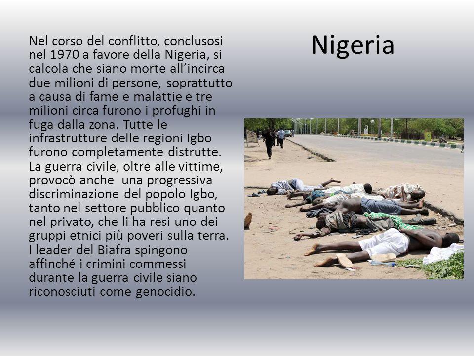 Nigeria Nel corso del conflitto, conclusosi nel 1970 a favore della Nigeria, si calcola che siano morte all'incirca due milioni di persone, soprattutto a causa di fame e malattie e tre milioni circa furono i profughi in fuga dalla zona.