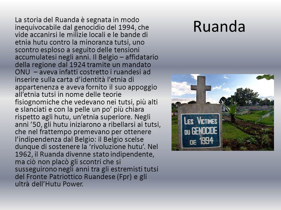 Ruanda La storia del Ruanda è segnata in modo inequivocabile dal genocidio del 1994, che vide accanirsi le milizie locali e le bande di etnia hutu contro la minoranza tutsi, uno scontro esploso a seguito delle tensioni accumulatesi negli anni.