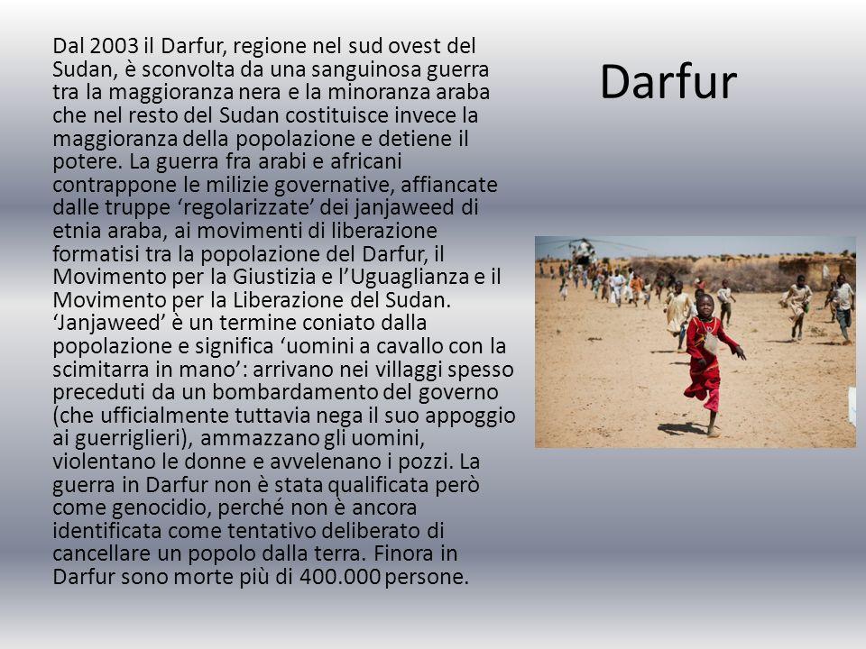 Darfur Dal 2003 il Darfur, regione nel sud ovest del Sudan, è sconvolta da una sanguinosa guerra tra la maggioranza nera e la minoranza araba che nel resto del Sudan costituisce invece la maggioranza della popolazione e detiene il potere.