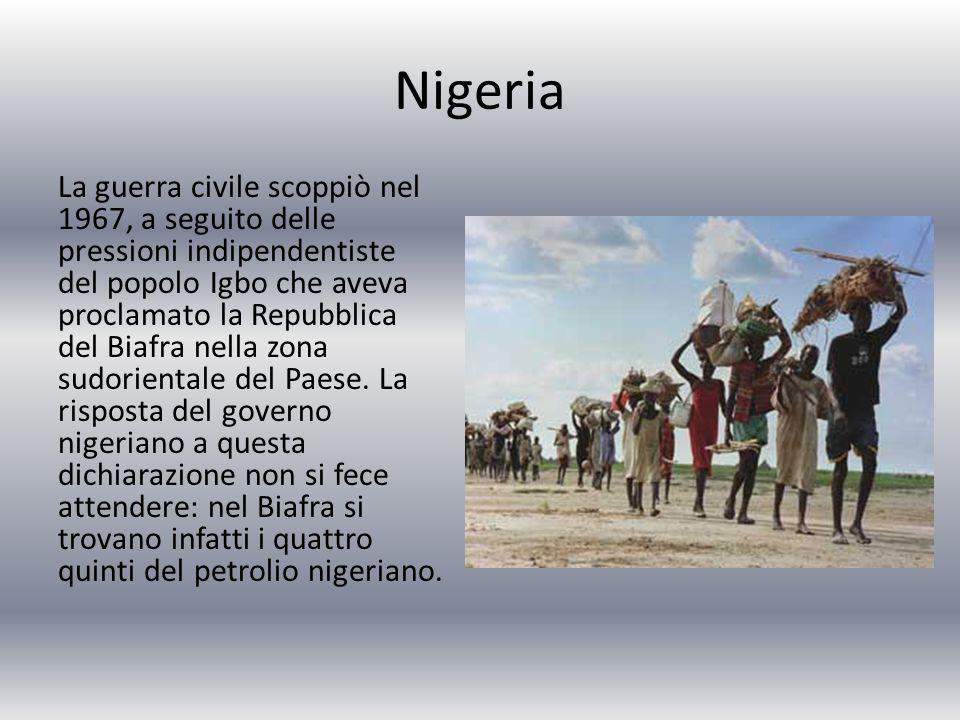 Nigeria La guerra civile scoppiò nel 1967, a seguito delle pressioni indipendentiste del popolo Igbo che aveva proclamato la Repubblica del Biafra nella zona sudorientale del Paese.