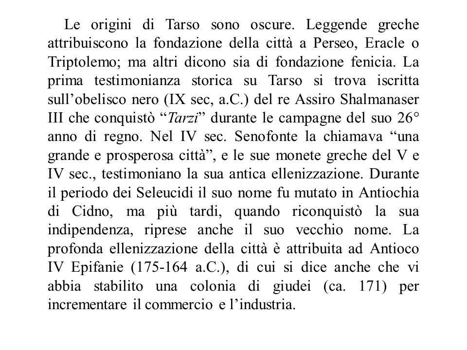 Le origini di Tarso sono oscure. Leggende greche attribuiscono la fondazione della città a Perseo, Eracle o Triptolemo; ma altri dicono sia di fondazi