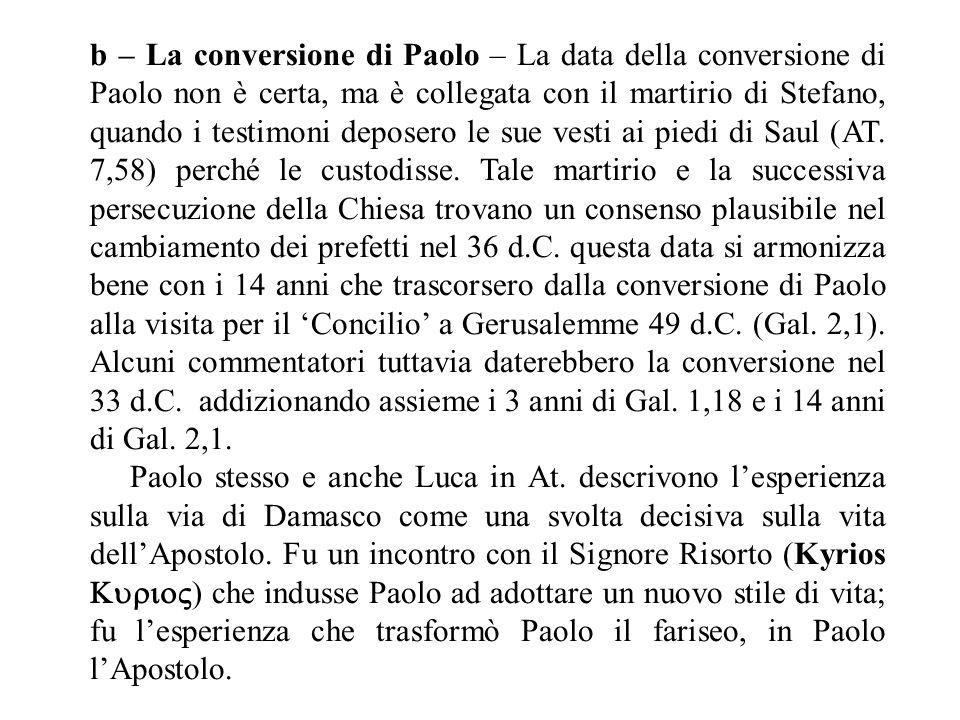 b – La conversione di Paolo – La data della conversione di Paolo non è certa, ma è collegata con il martirio di Stefano, quando i testimoni deposero le sue vesti ai piedi di Saul (AT.