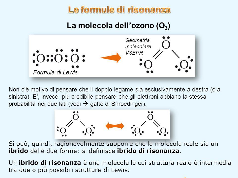 La molecola dell'ozono (O 3 ) Formula di Lewis Geometria molecolare VSEPR Non c'è motivo di pensare che il doppio legame sia esclusivamente a destra (