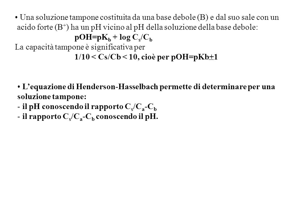 Una soluzione tampone costituita da una base debole (B) e dal suo sale con un acido forte (B + ) ha un pH vicino al pH della soluzione della base debole: pOH=pK b + log C s /C b La capacità tampone è significativa per 1/10 < Cs/Cb < 10, cioè per pOH=pKb+1 L'equazione di Henderson-Hasselbach permette di determinare per una soluzione tampone: - il pH conoscendo il rapporto C s /C a -C b - il rapporto C s /C a -C b conoscendo il pH.