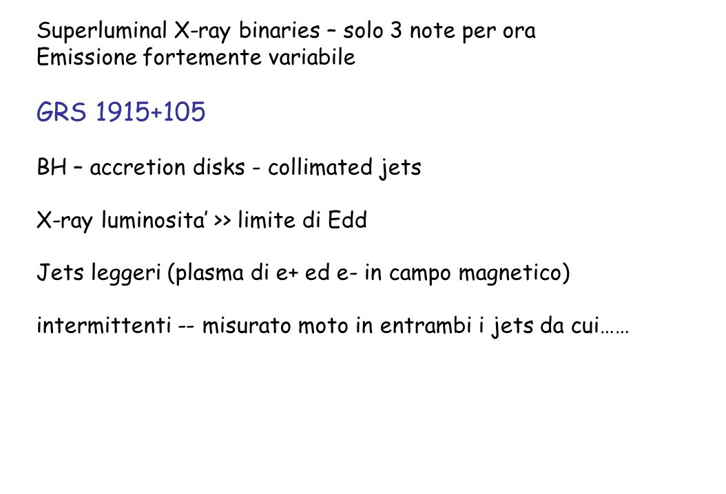 Superluminal X-ray binaries – solo 3 note per ora Emissione fortemente variabile GRS 1915+105 BH – accretion disks - collimated jets X-ray luminosita'