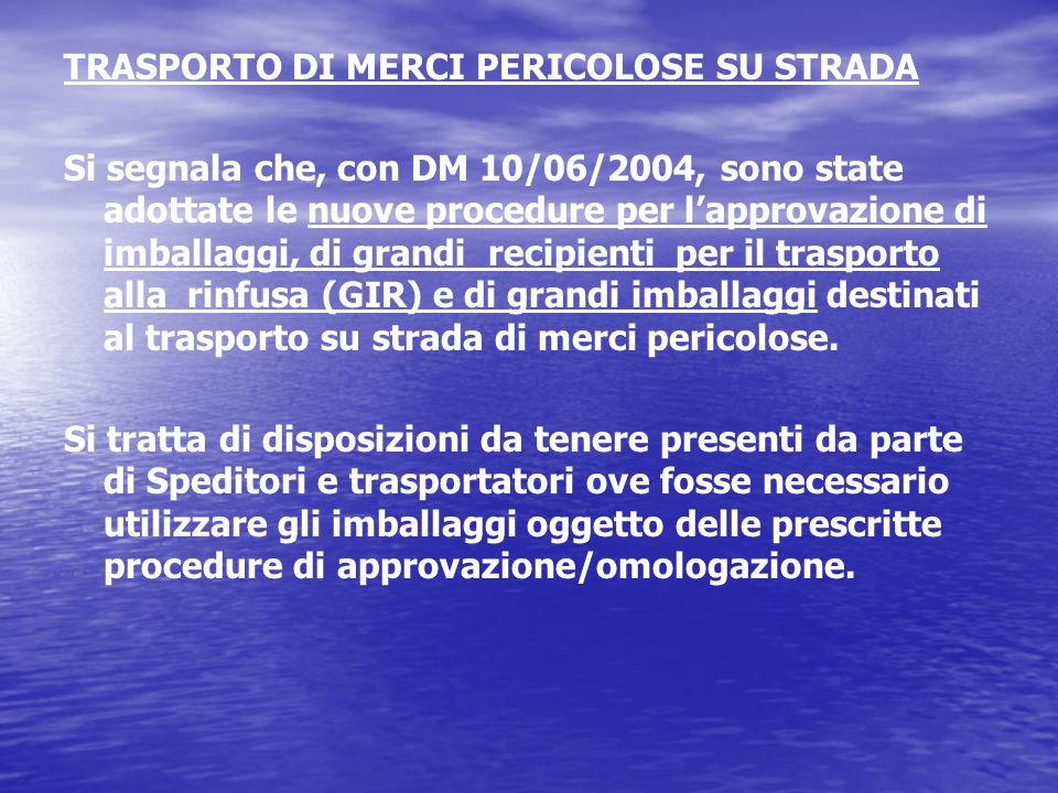 TRASPORTO DI MERCI PERICOLOSE SU STRADA Si segnala che, con DM 10/06/2004, sono state adottate le nuove procedure per l'approvazione di imballaggi, di grandi recipienti per il trasporto alla rinfusa (GIR) e di grandi imballaggi destinati al trasporto su strada di merci pericolose.