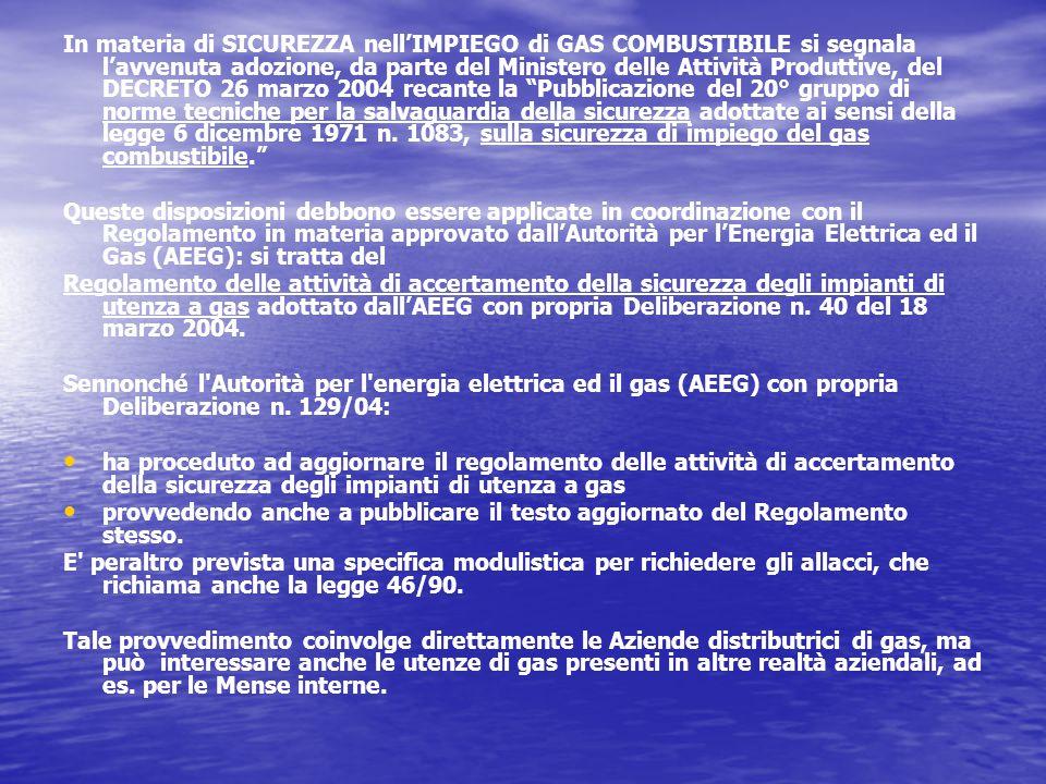 In materia di SICUREZZA nell'IMPIEGO di GAS COMBUSTIBILE si segnala l'avvenuta adozione, da parte del Ministero delle Attività Produttive, del DECRETO 26 marzo 2004 recante la Pubblicazione del 20° gruppo di norme tecniche per la salvaguardia della sicurezza adottate ai sensi della legge 6 dicembre 1971 n.